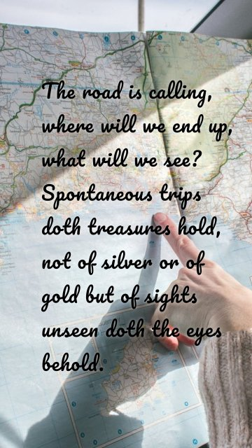 The road is calling, where will we end up, what will we see? Spontaneous trips doth treasures hold, not of silver or of gold but of sights unseen doth the eyes behold.