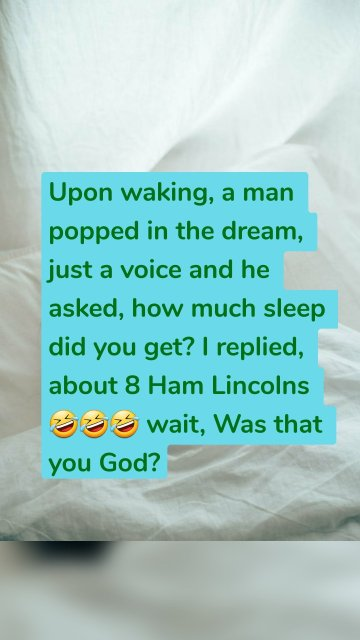 Upon waking, a man popped in the dream, just a voice and he asked, how much sleep did you get? I replied, about 8 Ham Lincolns 🤣🤣🤣 wait, Was that you God?